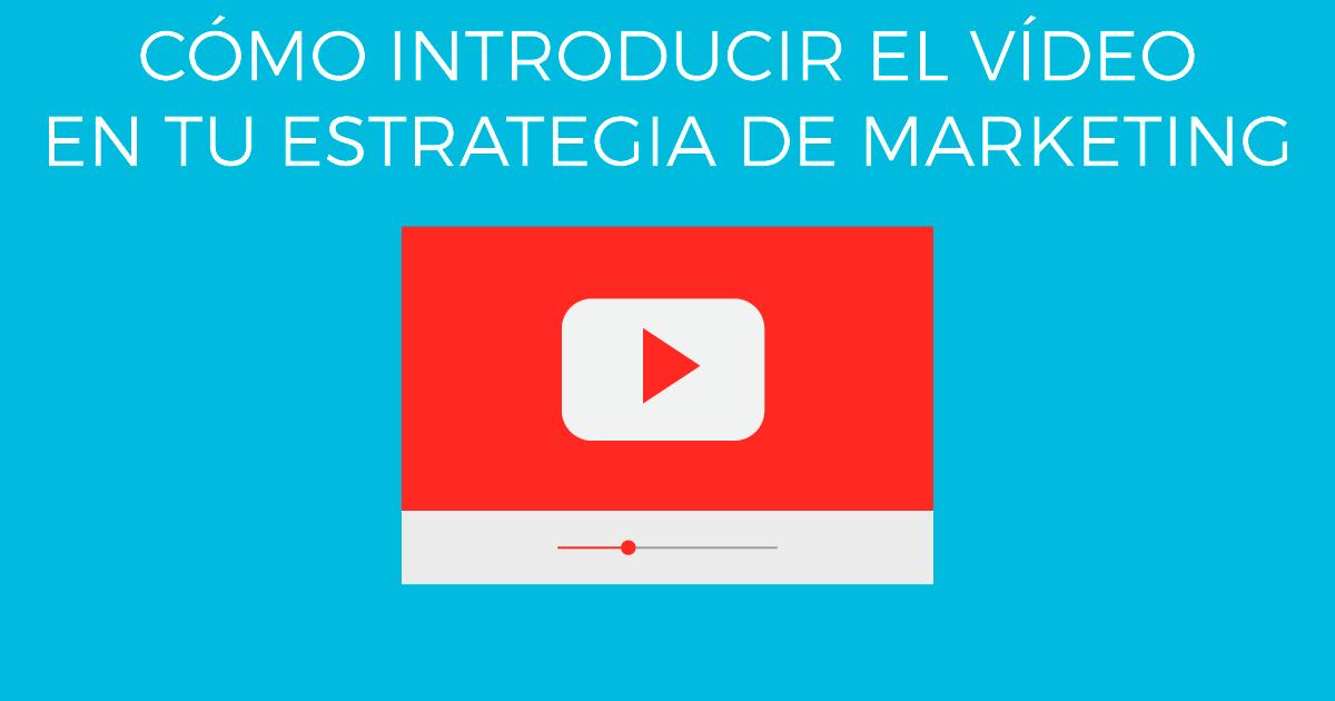 Cómo introducir el vídeo en tu estrategia de marketing